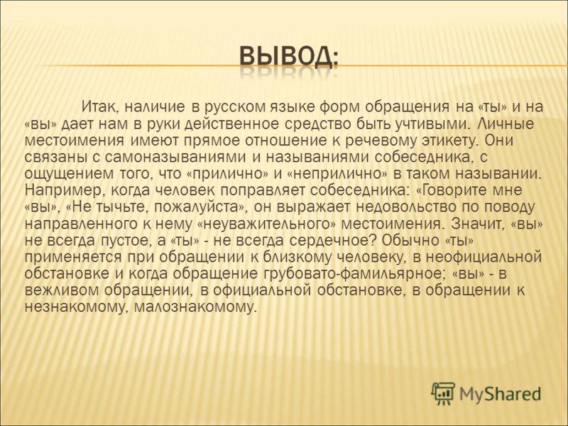 Итак, наличие в русском языке форм обращения на «ты» и на «вы» дает нам в руки действенное средство быть учтивыми. Личные местоимения имеют прямое отношение к речевому этикету. Они связаны с самоназываниями и называниями собеседника, с ощущением того