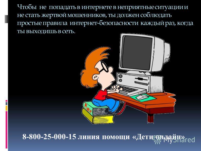 Чтобы не попадать в интернете в неприятные ситуации и не стать жертвой мошенников, ты должен соблюдать простые правила интернет-безопасности каждый раз, когда ты выходишь в сеть. 8-800-25-000-15 линия помощи «Дети онлайн»