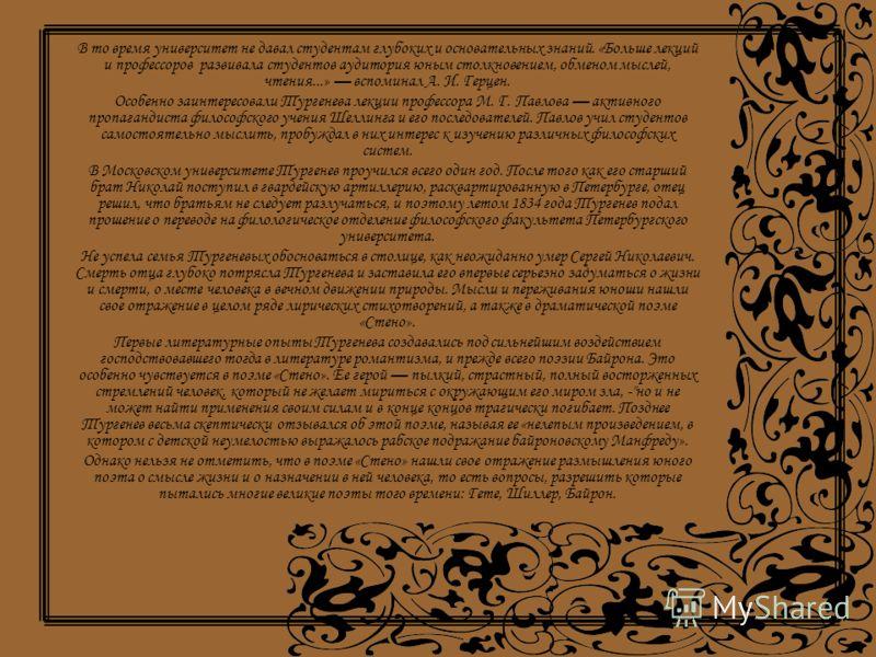 В то время университет не давал студентам глубоких и основательных знаний. «Больше лекций и профессоров развивала студентов аудитория юным столкновением, обменом мыслей, чтения...» вспоминал А. И. Герцен. Особенно заинтересовали Тургенева лекции проф