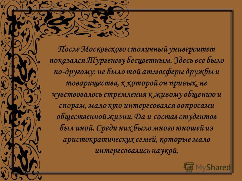 После Московского столичный университет показался Тургеневу бесцветным. Здесь все было по-другому: не было той атмосферы дружбы и товарищества, к которой он привык, не чувствовалось стремления к живому общению и спорам, мало кто интересовался вопроса