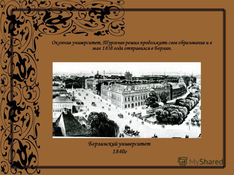 Окончив университет, Тургенев решил продолжить свое образование и в мае 1838 года отправился в Берлин. Берлинский университет 1840г