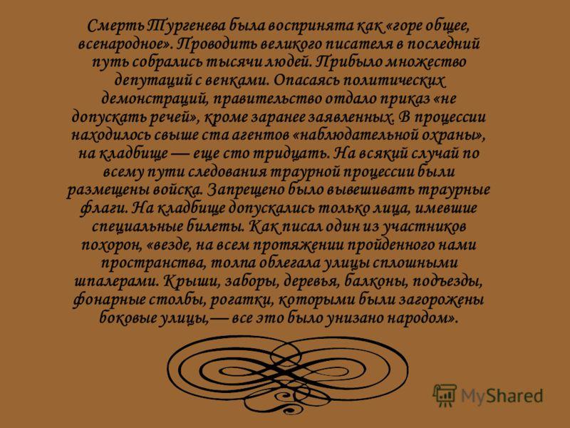 Смерть Тургенева была воспринята как «горе общее, всенародное». Проводить великого писателя в последний путь собрались тысячи людей. Прибыло множество депутаций с венками. Опасаясь политических демонстраций, правительство отдало приказ «не допускать