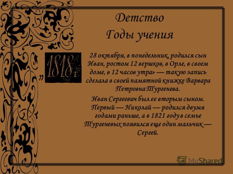 Детство Годы учения 28 октября, в понедельник, родился сын Иван, ростом 12 вершков, в Орле, в своем доме, в 12 часов утра» такую запись сделала в своей памятной книжке Варвара Петровна Тургенева. Иван Сергеевич был ее вторым сыном. Первый Николай род