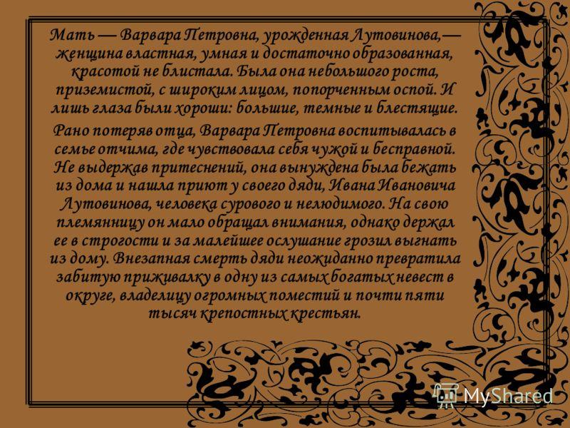 Мать Варвара Петровна, урожденная Лутовинова, женщина властная, умная и достаточно образованная, красотой не блистала. Была она небольшого роста, приземистой, с широким лицом, попорченным оспой. И лишь глаза были хороши: большие, темные и блестящие.