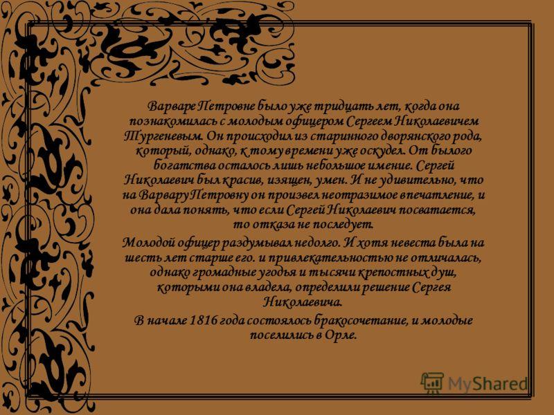 Варваре Петровне было уже тридцать лет, когда она познакомилась с молодым офицером Сергеем Николаевичем Тургеневым. Он происходил из старинного дворянского рода, который, однако, к тому времени уже оскудел. От былого богатства осталось лишь небольшое