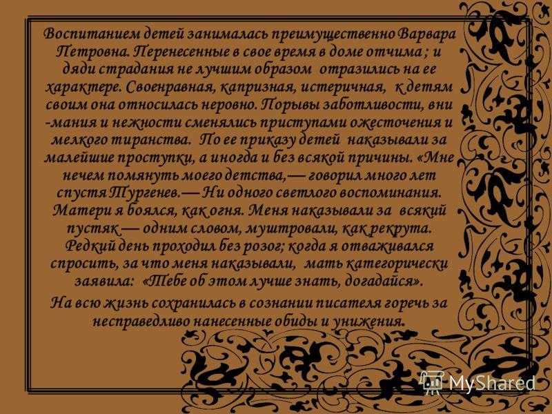 Воспитанием детей занималась преимущественно Варвара Петровна. Перенесенные в свое время в доме отчима ; и дяди страдания не лучшим образом отразились на ее характере. Своенравная, капризная, истеричная, к детям своим она относилась неровно. Порывы з