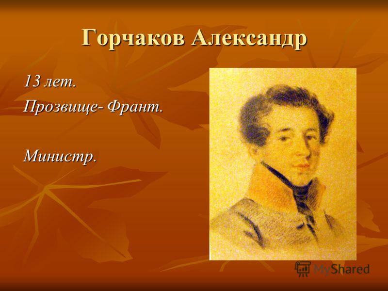 Горчаков Александр 13 лет. Прозвище- Франт. Министр.