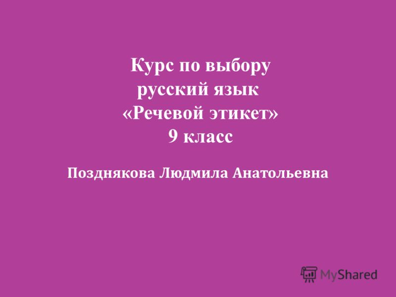 Курс по выбору русский язык «Речевой этикет» 9 класс Позднякова Людмила Анатольевна