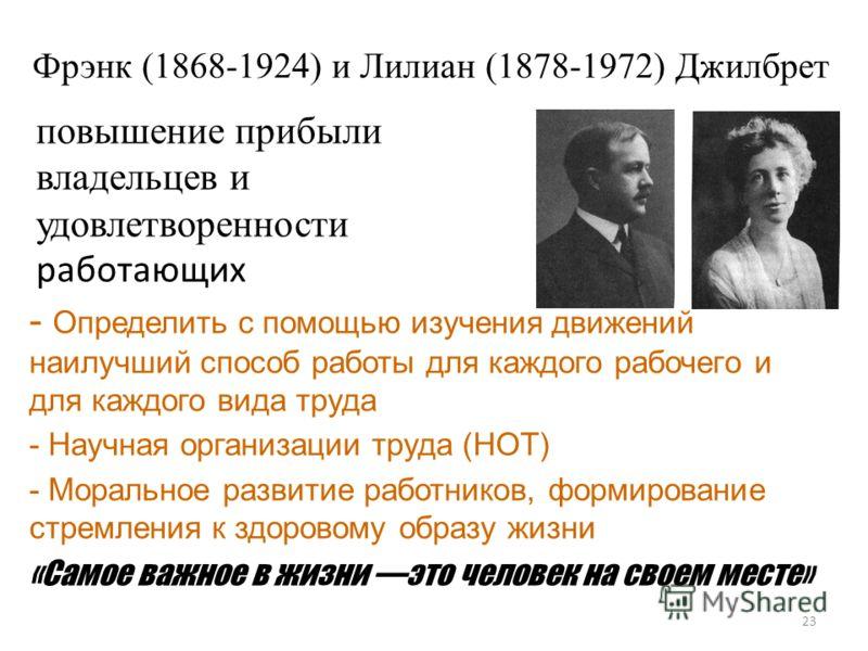 Фрэнк (1868-1924) и Лилиан (1878-1972) Джилбрет 23 повышение прибыли владельцев и удовлетворенности работающих - Определить с помощью изучения движений наилучший способ работы для каждого рабочего и для каждого вида труда - Научная организации труда