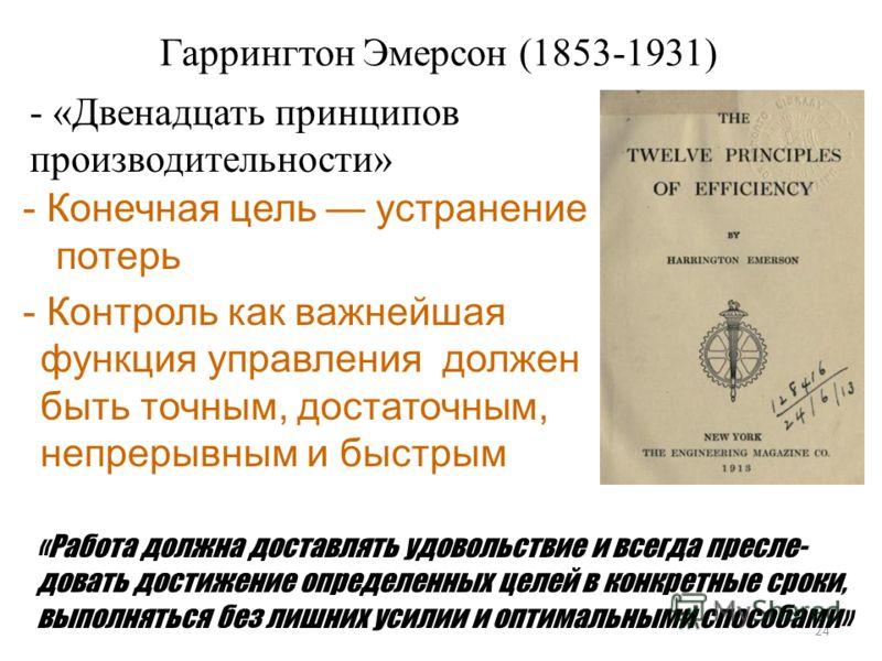 Гаррингтон Эмерсон (1853-1931) 24 - «Двенадцать принципов производительности» - Конечная цель устранение потерь - Контроль как важнейшая функция управления должен быть точным, достаточным, непрерывным и быстрым «Работа должна доставлять удовольствие