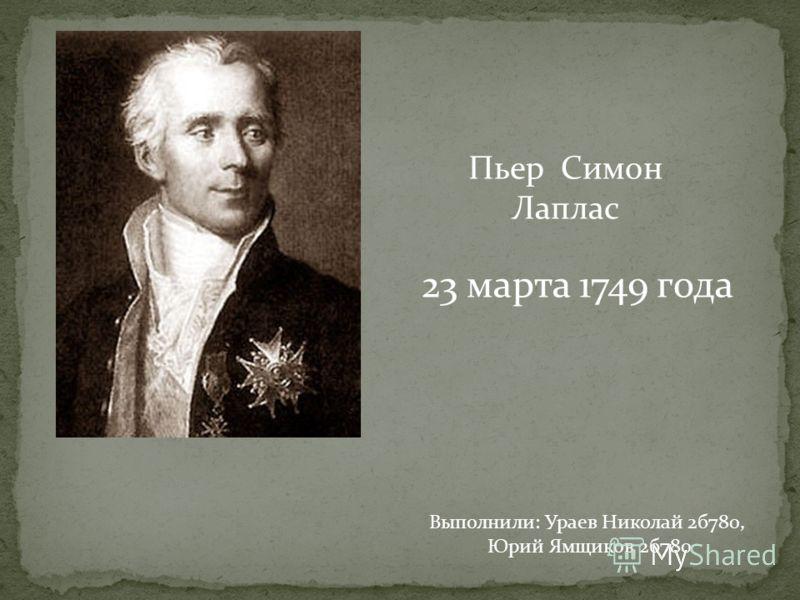 Пьер Симон Лаплас 23 марта 1749 года Выполнили: Ураев Николай 2б780, Юрий Ямщиков 2б780