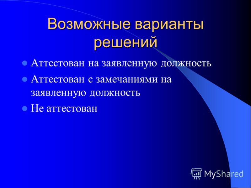 Возможные варианты решений Аттестован на заявленную должность Аттестован с замечаниями на заявленную должность Не аттестован