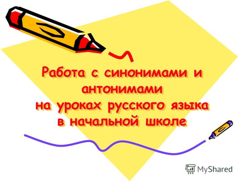 Работа с синонимами и антонимами на уроках русского языка в начальной школе