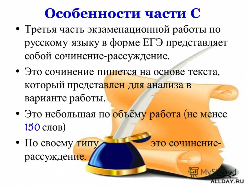 Особенности части С Третья часть экзаменационной работы по русскому языку в форме ЕГЭ представляет собой сочинение - рассуждение. Это сочинение пишется на основе текста, который представлен для анализа в варианте работы. Это небольшая по объёму работ