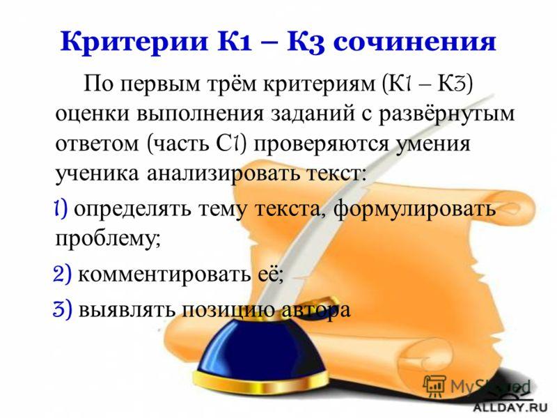 Критерии К1 – К3 сочинения По первым трём критериям ( К 1 – К 3) оценки выполнения заданий с развёрнутым ответом ( часть С 1) проверяются умения ученика анализировать текст : 1) определять тему текста, формулировать проблему ; 2) комментировать её ;