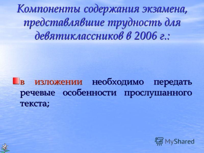 Компоненты содержания экзамена, представлявшие трудность для девятиклассников в 2006 г.: в изложении необходимо передать речевые особенности прослушанного текста;
