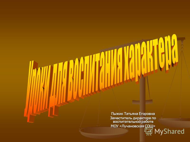 Пыжик Татьяна Егоровна Заместитель директора по воспитательной работе МОУ «Лучановская СОШ»