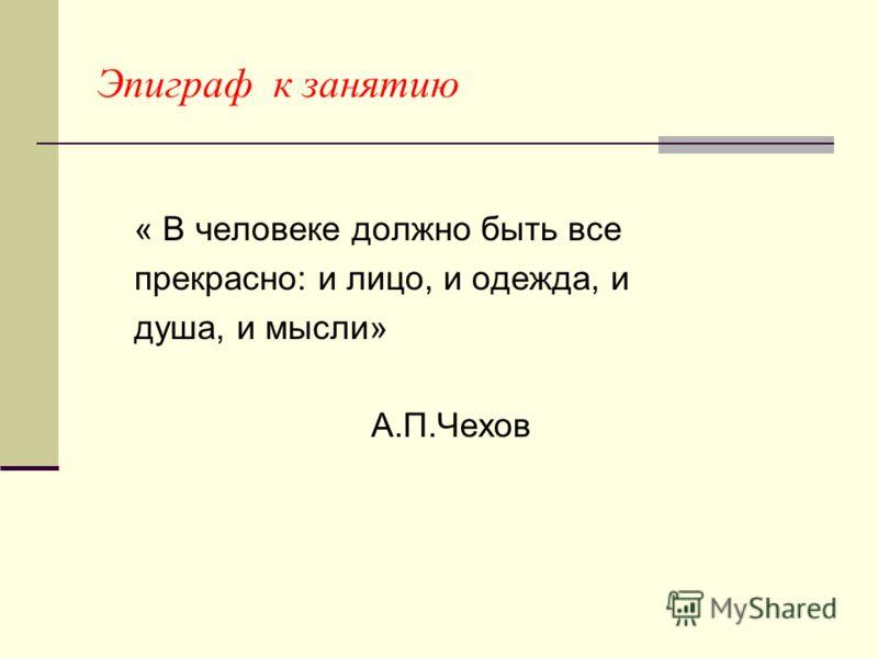 Эпиграф к занятию « В человеке должно быть все прекрасно: и лицо, и одежда, и душа, и мысли» А.П.Чехов