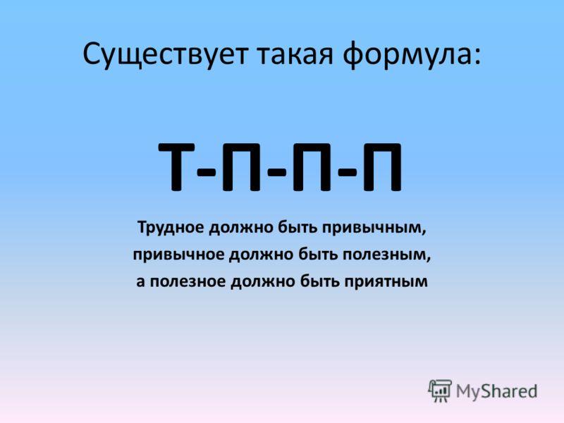 Существует такая формула: Т-П-П-П Трудное должно быть привычным, привычное должно быть полезным, а полезное должно быть приятным