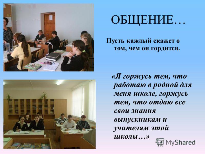 ОБЩЕНИЕ… Пусть каждый скажет о том, чем он гордится. «Я горжусь тем, что работаю в родной для меня школе, горжусь тем, что отдаю все свои знания выпускникам и учителям этой школы…»