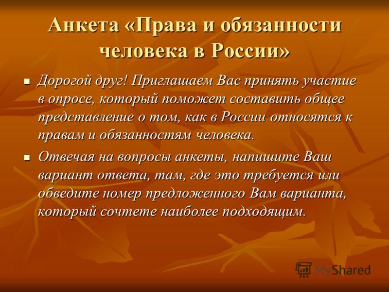 Анкета «Права и обязанности человека в России» Дорогой друг! Приглашаем Вас принять участие в опросе, который поможет составить общее представление о том, как в России относятся к правам и обязанностям человека. Дорогой друг! Приглашаем Вас принять у