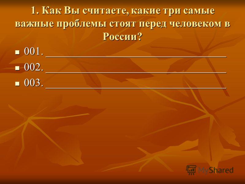 1. Как Вы считаете, какие три самые важные проблемы стоят перед человеком в России? 001. _________________________________ 001. _________________________________ 002. _________________________________ 002. _________________________________ 003. _____