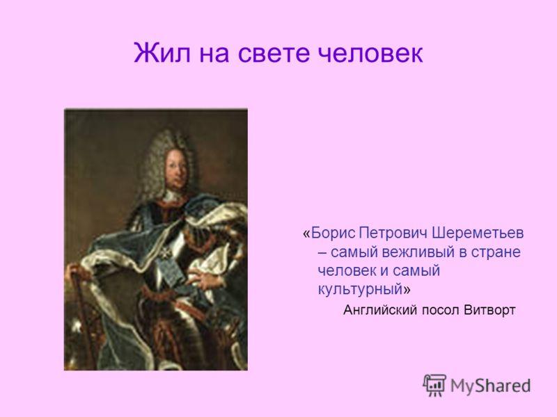 Жил на свете человек «Борис Петрович Шереметьев – самый вежливый в стране человек и самый культурный» Английский посол Витворт