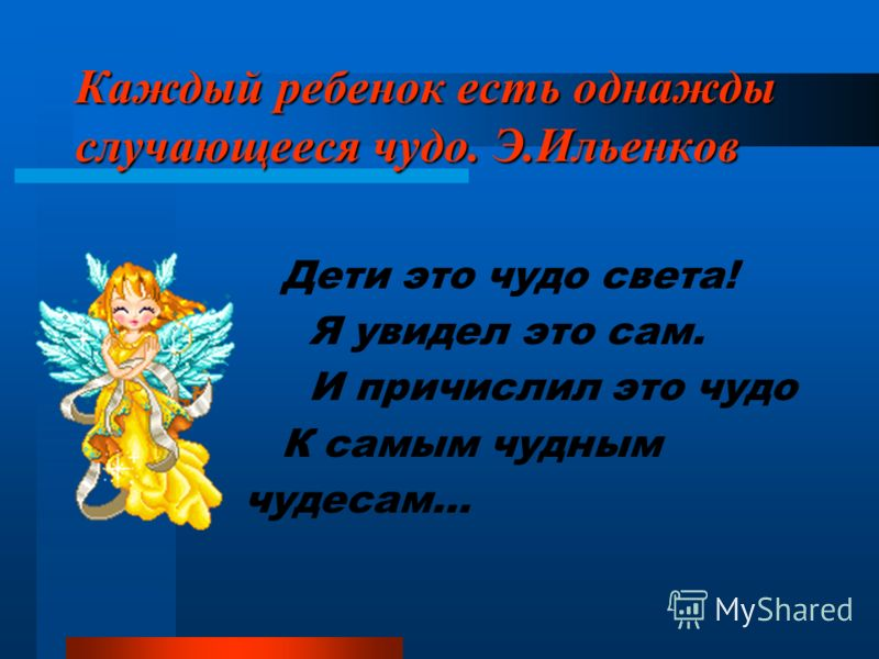 Каждый ребенок есть однажды случающееся чудо. Э.Ильенков Дети это чудо света! Я увидел это сам. И причислил это чудо К самым чудным чудесам…