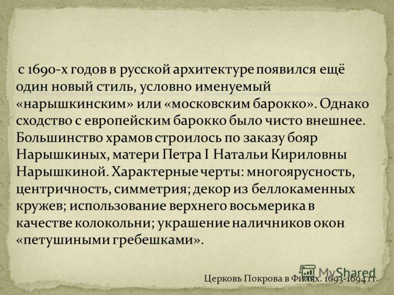 с 1690-х годов в русской архитектуре появился ещё один новый стиль, условно именуемый «нарышкинским» или «московским барокко». Однако сходство с европейским барокко было чисто внешнее. Большинство храмов строилось по заказу бояр Нарышкиных, матери Пе