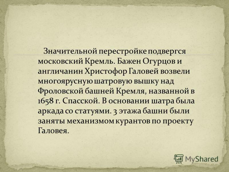 Значительной перестройке подвергся московский Кремль. Бажен Огурцов и англичанин Христофор Галовей возвели многоярусную шатровую вышку над Фроловской башней Кремля, названной в 1658 г. Спасской. В основании шатра была аркада со статуями. 3 этажа башн