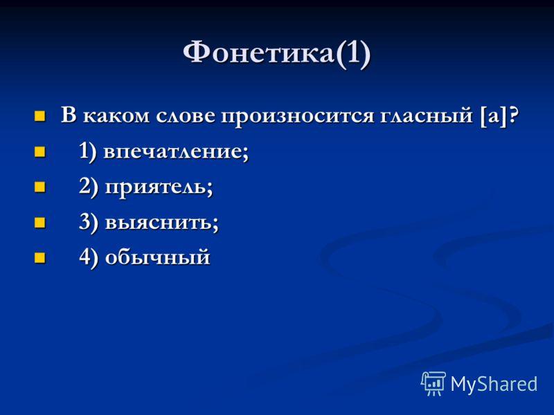Фонетика(1) В каком слове произносится гласный [а]? В каком слове произносится гласный [а]? 1) впечатление; 1) впечатление; 2) приятель; 2) приятель; 3) выяснить; 3) выяснить; 4) обычный 4) обычный