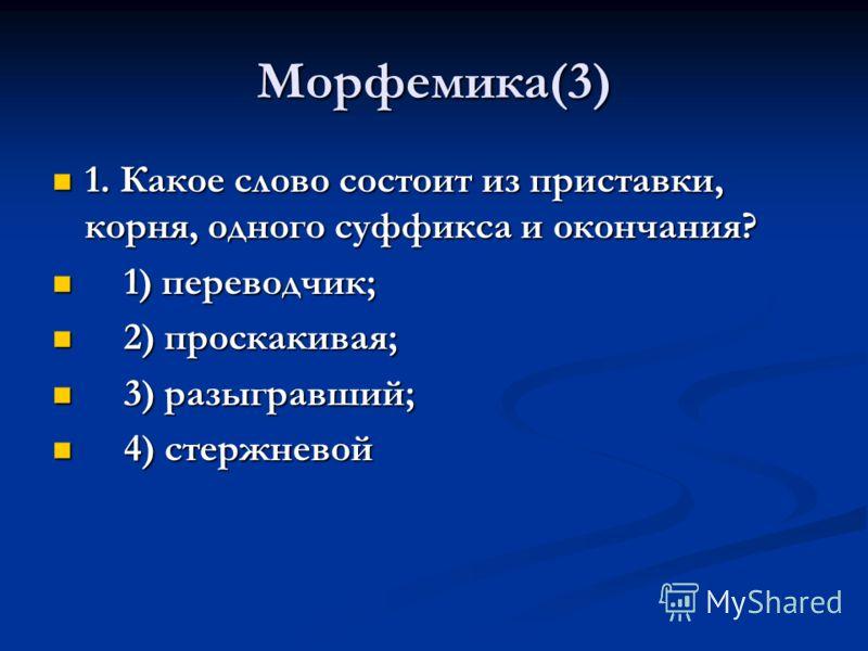Морфемика(3) 1. Какое слово состоит из приставки, корня, одного суффикса и окончания? 1. Какое слово состоит из приставки, корня, одного суффикса и окончания? 1) переводчик; 1) переводчик; 2) проскакивая; 2) проскакивая; 3) разыгравший; 3) разыгравши