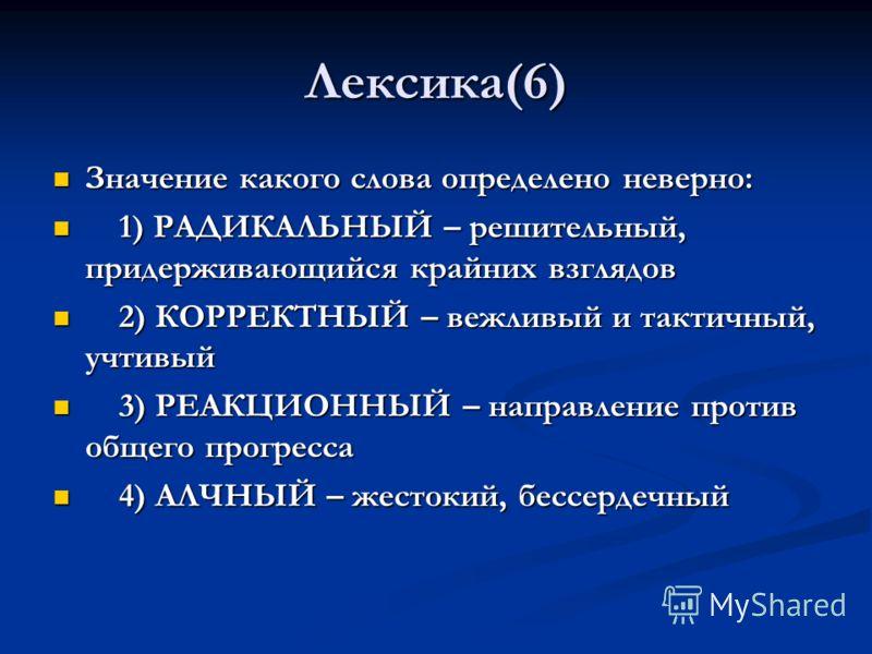 Лексика(6) Значение какого слова определено неверно: Значение какого слова определено неверно: 1) РАДИКАЛЬНЫЙ – решительный, придерживающийся крайних взглядов 1) РАДИКАЛЬНЫЙ – решительный, придерживающийся крайних взглядов 2) КОРРЕКТНЫЙ – вежливый и