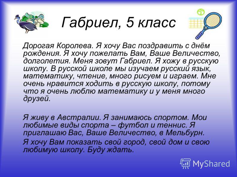 Габриел, 5 класс Дорогая Королева. Я хочу Вас поздравить с днём рождения. Я хочу пожелать Вам, Ваше Величество, долголетия. Меня зовут Габриел. Я хожу в русскую школу. В русской школе мы изучаем русский язык, математику, чтение, много рисуем и играем