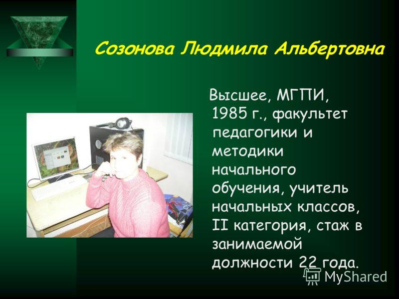 Созонова Людмила Альбертовна Высшее, МГПИ, 1985 г., факультет педагогики и методики начального обучения, учитель начальных классов, II категория, стаж в занимаемой должности 22 года.