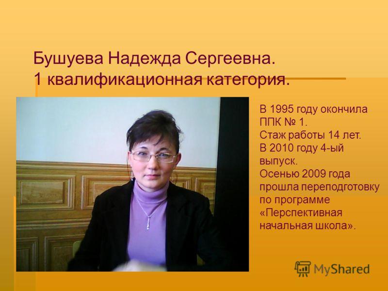 Бушуева Надежда Сергеевна. 1 квалификационная категория. В 1995 году окончила ППК 1. Стаж работы 14 лет. В 2010 году 4-ый выпуск. Осенью 2009 года прошла переподготовку по программе «Перспективная начальная школа».