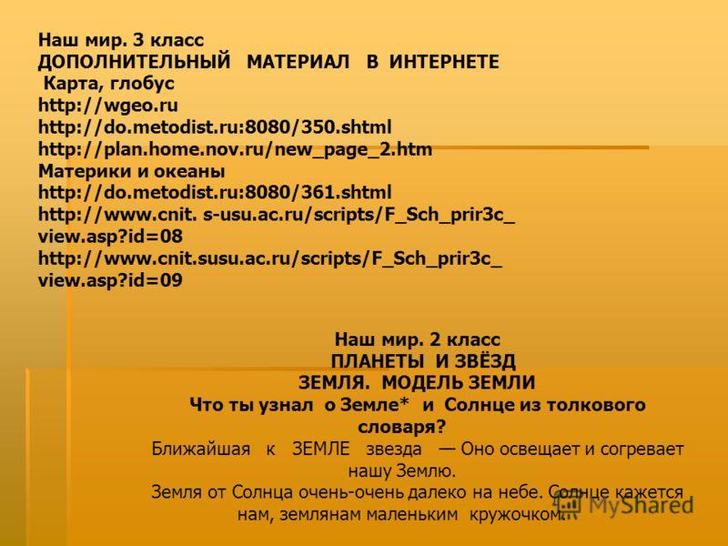 Наш мир. 3 класс ДОПОЛНИТЕЛЬНЫЙ МАТЕРИАЛ В ИНТЕРНЕТЕ Карта, глобус http://wgeo.ru http://do.metodist.ru:8080/350.shtml http://plan.home.nov.ru/new_page_2.htm Материки и океаны http://do.metodist.ru:8080/361.shtml http://www.cnit. s-usu.ac.ru/scripts/