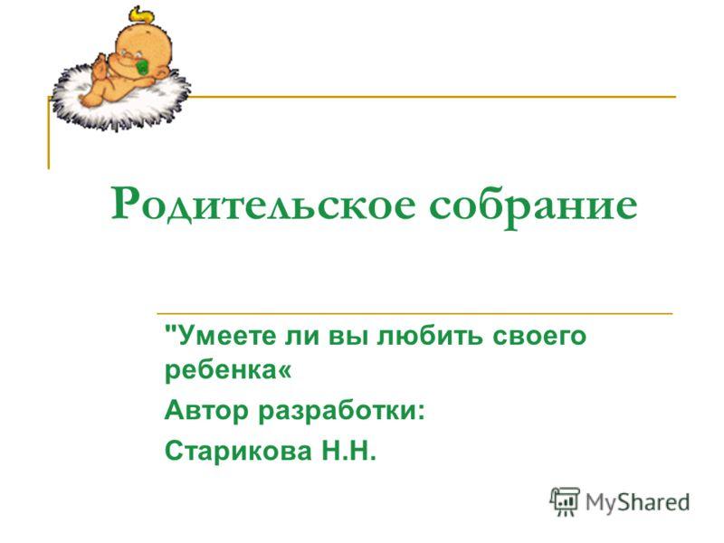 Родительское собрание Умеете ли вы любить своего ребенка« Автор разработки: Старикова Н.Н.