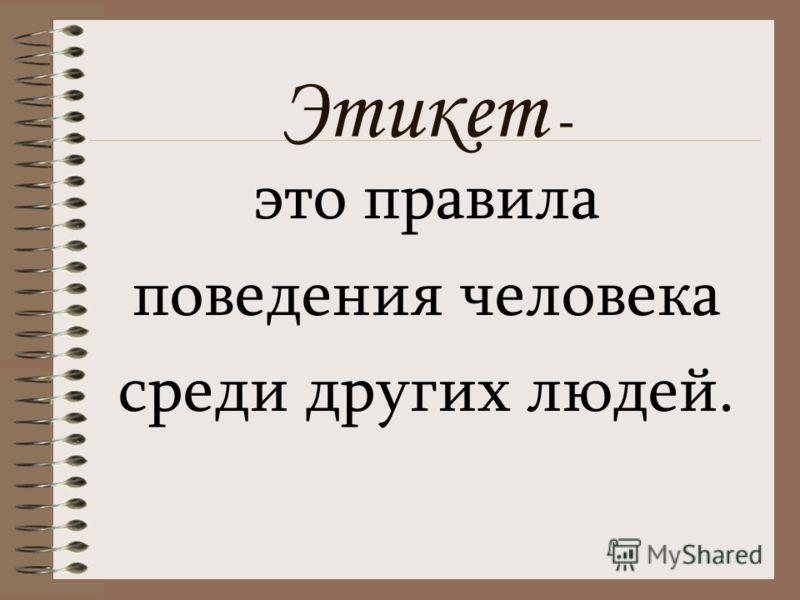 Этикет - это правила поведения человека среди других людей.