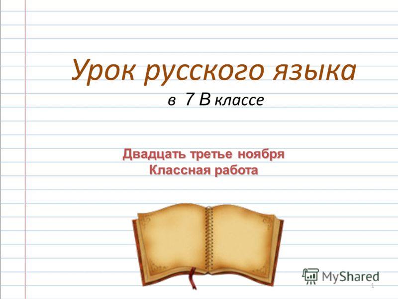 1 Урок русского языка в 7 В классе Двадцать третье ноября Классная работа