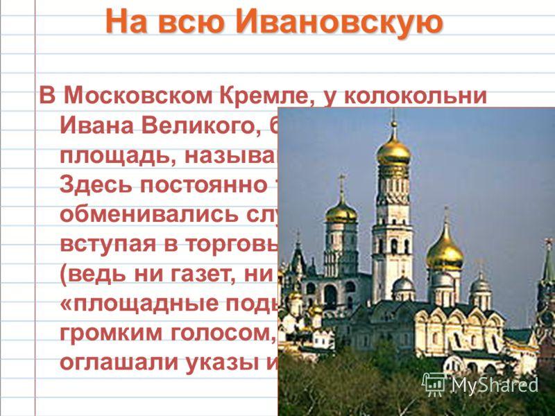 24 На всю Ивановскую В Московском Кремле, у колокольни Ивана Великого, была в старину площадь, называвшаяся Ивановской. Здесь постоянно толпился народ, обменивались слухами и новостями, вступая в торговые сделки. Тут же (ведь ни газет, ни радио тогда