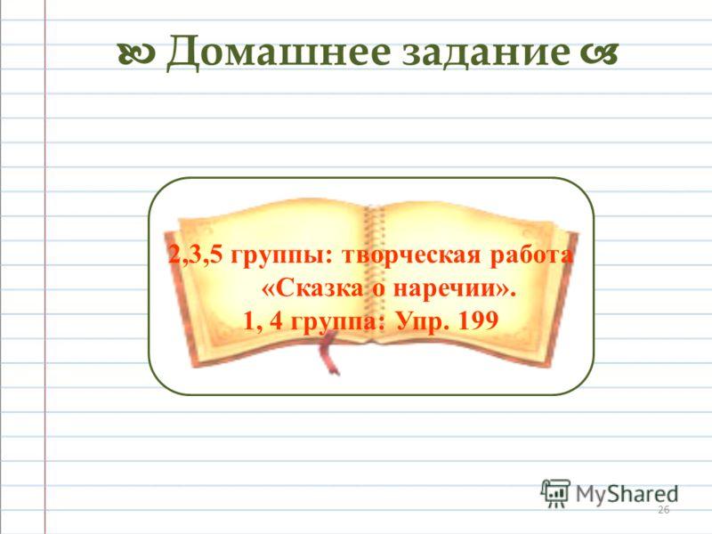 26 Домашнее задание 2,3,5 группы: творческая работа «Сказка о наречии». 1, 4 группа: Упр. 199