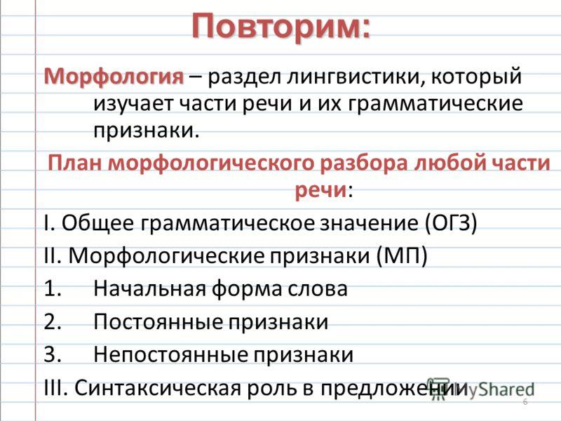 6 Повторим: Морфология Морфология – раздел лингвистики, который изучает части речи и их грамматические признаки. План морфологического разбора любой части речи: I. Общее грамматическое значение (ОГЗ) II. Морфологические признаки (МП) 1.Начальная форм