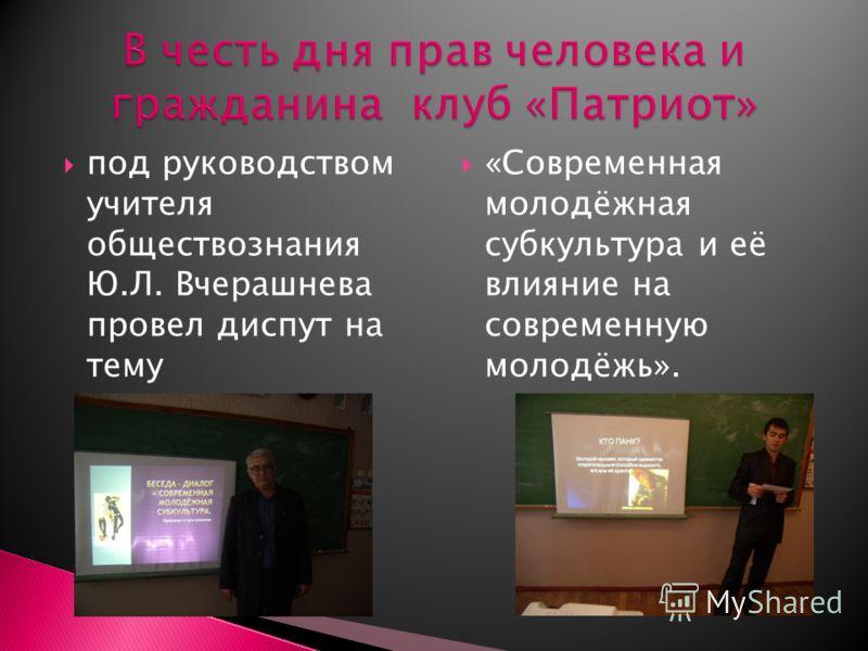 под руководством учителя обществознания Ю.Л. Вчерашнева провел диспут на тему «Современная молодёжная субкультура и её влияние на современную молодёжь».