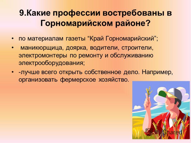 9.Какие профессии востребованы в Горномарийском районе? по материалам газеты Край Горномарийский; маникюрщица, доярка, водители, строители, электромонтеры по ремонту и обслуживанию электрооборудования; -лучше всего открыть собственное дело. Например,