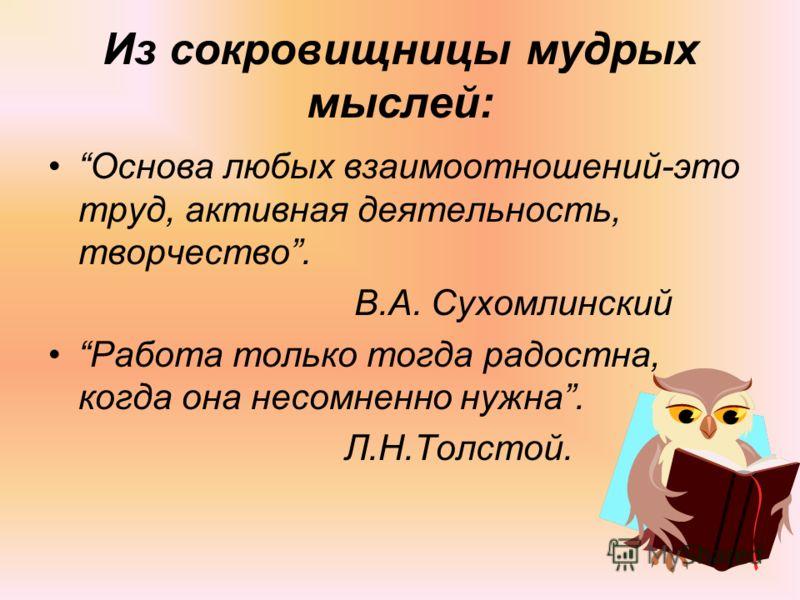 Из сокровищницы мудрых мыслей: Основа любых взаимоотношений-это труд, активная деятельность, творчество. В.А. Сухомлинский Работа только тогда радостна, когда она несомненно нужна. Л.Н.Толстой.