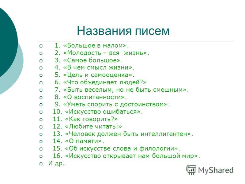 Названия писем 1. «Большое в малом». 2. «Молодость – вся жизнь». 3. «Самое большое». 4. «В чем смысл жизни». 5. «Цель и самооценка». 6. «Что объединяет людей?» 7. «Быть веселым, но не быть смешным». 8. «О воспитанности». 9. «Уметь спорить с достоинст