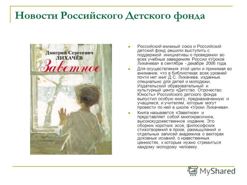 Новости Российского Детского фонда Российский книжный союз и Российский детский фонд решили выступить с поддержкой инициативы о проведении во всех учебных заведениях России «Уроков Лихачева» в сентябре - декабре 2006 года. Для осуществления этой цели