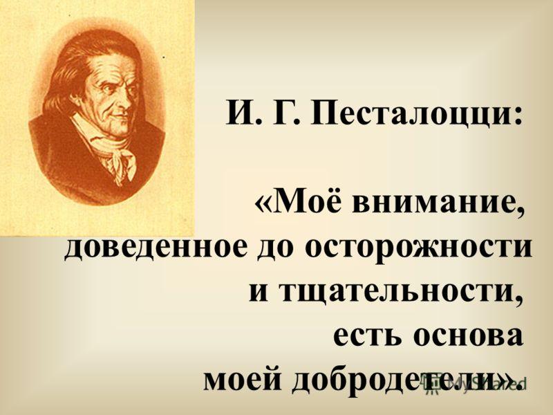 И. Г. Песталоцци: «Моё внимание, доведённое до осторожности и тщательности, есть основа моей добродетели».