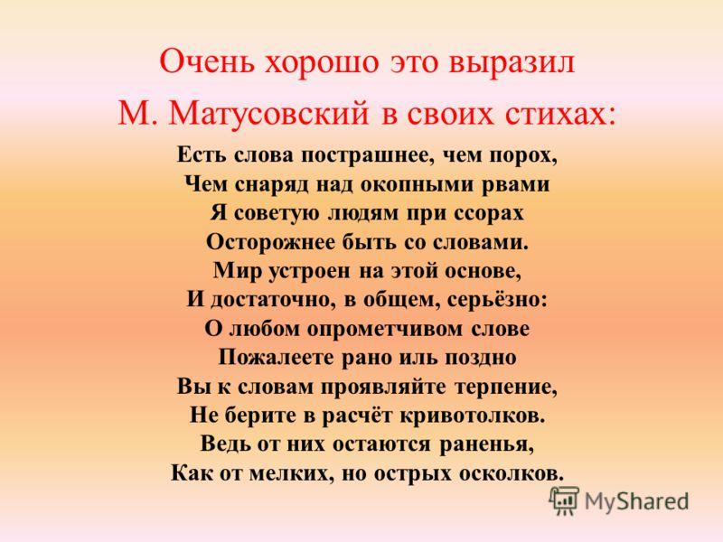 Очень хорошо это выразил М. Матусовский в своих стихах: Есть слова пострашнее, чем порох, Чем снаряд над окопными рвами Я советую людям при ссорах Осторожнее быть со словами. Мир устроен на этой основе, И достаточно, в общем, серьёзно: О любом опроме